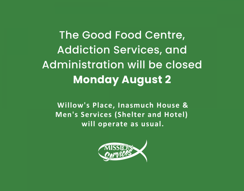 """White text on a green background reads: """"The Good Food Centre, Addiction Services, and Administration will be closed Monday August 2. Willow's Place, Inasmuch House & Men's Services (Shelter and Hotel) will operate as usual."""""""