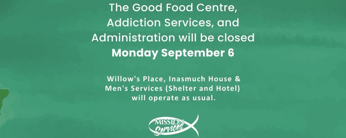 """White text on a green textured background reads: """"The Good Food Centre, Addiction Services, & Administration will beclosed on Monday, September 6, 2021 for the Labour Day long weekend. Willow's Place, Inasmuch House, and the Men's Shelter will operate as usual."""" A white Mission Services fish logo is centred beneath the text."""